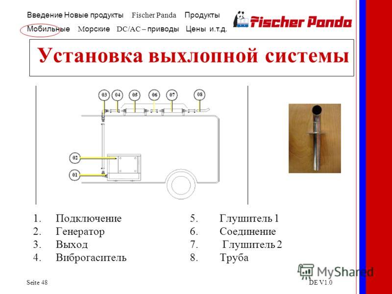 Введение Новые продукты Fischer Panda Продукты Мобильные M орские DC/AC – приводы Цены и.т.д. Seite 48DE V1.0 Установка выхлопной системы 1.Подключение5. Глушитель 1 2.Генератор6. Соединение 3.Выход7. Глушитель 2 4.Виброгаситель8. Труба