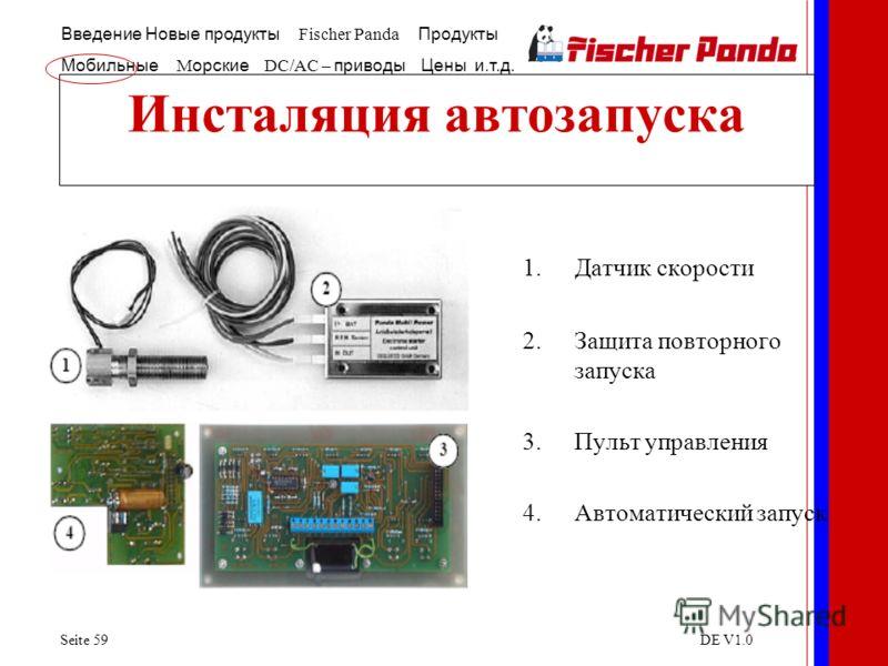 Введение Новые продукты Fischer Panda Продукты Мобильные M орские DC/AC – приводы Цены и.т.д. Seite 59DE V1.0 Инсталяция автозапуска 1.Датчик скорости 2.Защита повторного запуска 3.Пульт управления 4.Автоматический запуск