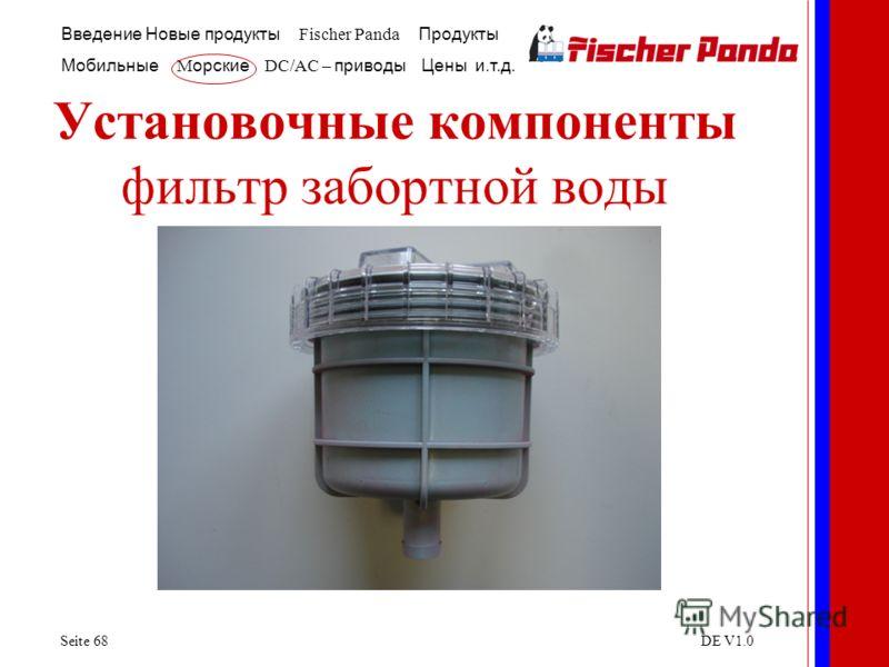 Введение Новые продукты Fischer Panda Продукты Мобильные M орские DC/AC – приводы Цены и.т.д. Seite 68DE V1.0 Установочные компоненты фильтр забортной воды