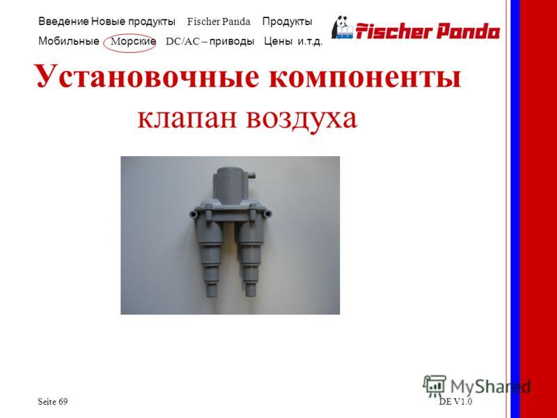 Введение Новые продукты Fischer Panda Продукты Мобильные M орские DC/AC – приводы Цены и.т.д. Seite 69DE V1.0 Установочные компоненты клапан воздуха