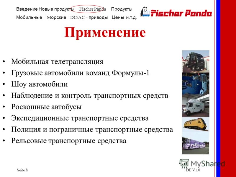 Введение Новые продукты Fischer Panda Продукты Мобильные M орские DC/AC – приводы Цены и.т.д. Seite 8DE V1.0 Применение Luxury Yachts Sailing Yachts Recreational Cruisers Police and Rescue Vessels Coast Guard and Customs Boats Powerboats Мобильная те