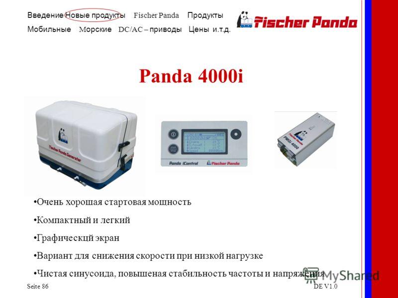Введение Новые продукты Fischer Panda Продукты Мобильные M орские DC/AC – приводы Цены и.т.д. Seite 86DE V1.0 Panda 4000i Очень хорошая стартовая мощность Компактный и легкий Графическцй экран Вариант для снижения скорости при низкой нагрузке Чистая