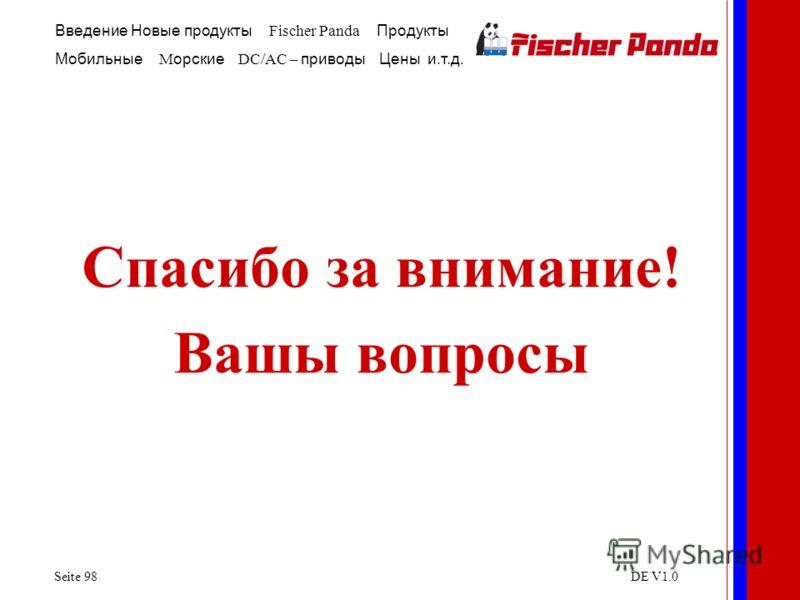 Введение Новые продукты Fischer Panda Продукты Мобильные M орские DC/AC – приводы Цены и.т.д. Seite 98DE V1.0 Спасибо за внимание! Вашы вопросы