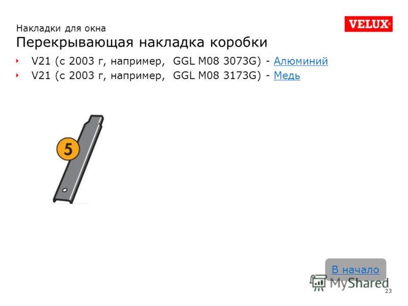 V21 (с 2003 г, например, GGL M08 3073G) - АлюминийАлюминий V21 (с 2003 г, например, GGL M08 3173G) - МедьМедь 23 В начало Накладки для окна Перекрывающая накладка коробки
