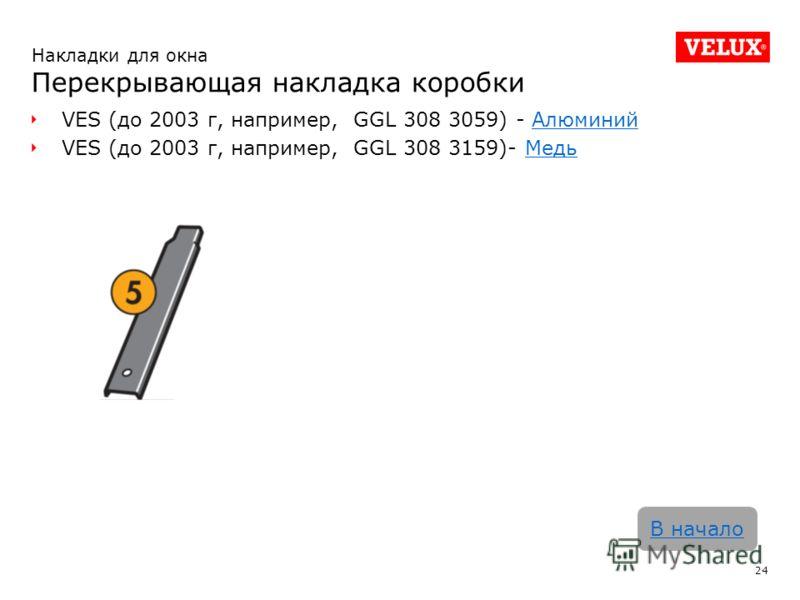 VES (до 2003 г, например, GGL 308 3059) - АлюминийАлюминий VES (до 2003 г, например, GGL 308 3159)- МедьМедь 24 В начало Накладки для окна Перекрывающая накладка коробки