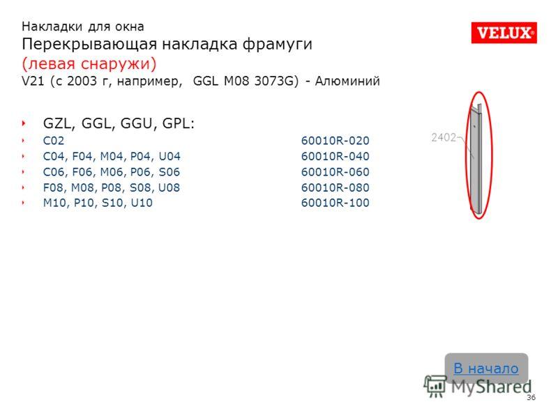 Накладки для окна Перекрывающая накладка фрамуги (левая снаружи) V21 (с 2003 г, например, GGL M08 3073G) - Алюминий 36 В начало GZL, GGL, GGU, GPL: C02 60010R-020 C04, F04, M04, P04, U0460010R-040 C06, F06, M06, P06, S0660010R-060 F08, M08, P08, S08,