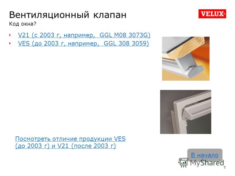 Вентиляционный клапан Код окна? V21 (с 2003 г, например, GGL M08 3073G) VES (до 2003 г, например, GGL 308 3059) 5 В начало Посмотреть отличие продукции VES (до 2003 г) и V21 (после 2003 г)
