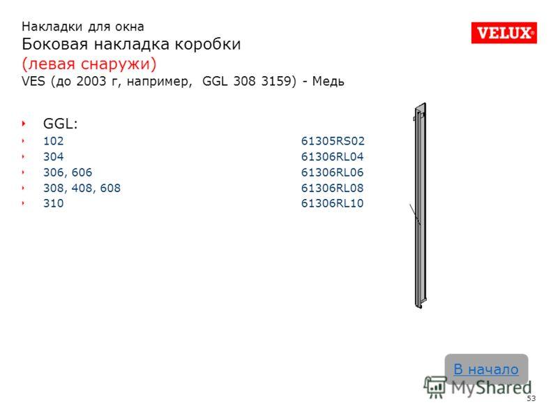 Накладки для окна Боковая накладка коробки (левая снаружи) VES (до 2003 г, например, GGL 308 3159) - Медь 53 В начало GGL: 102 61305RS02 30461306RL04 306, 60661306RL06 308, 408, 60861306RL08 31061306RL10