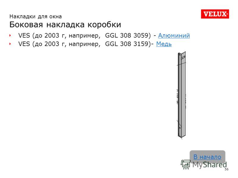 VES (до 2003 г, например, GGL 308 3059) - АлюминийАлюминий VES (до 2003 г, например, GGL 308 3159)- МедьМедь 56 В начало Накладки для окна Боковая накладка коробки