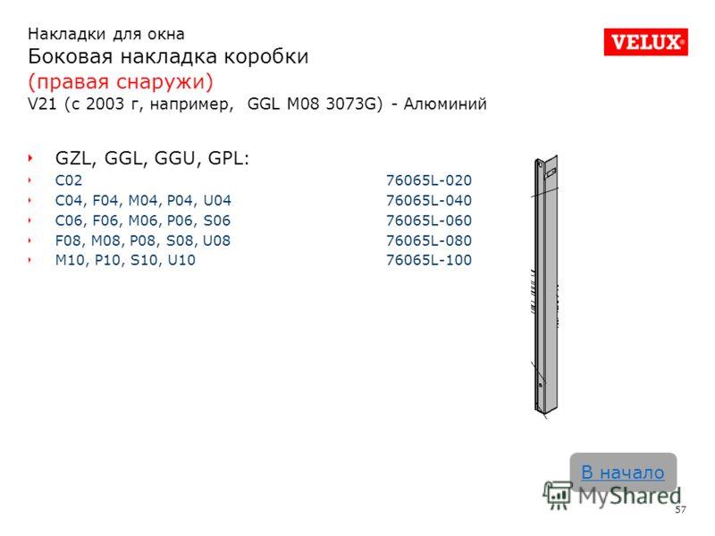 Накладки для окна Боковая накладка коробки (правая снаружи) V21 (с 2003 г, например, GGL M08 3073G) - Алюминий 57 В начало GZL, GGL, GGU, GPL: C02 76065L-020 C04, F04, M04, P04, U0476065L-040 C06, F06, M06, P06, S0676065L-060 F08, M08, P08, S08, U087