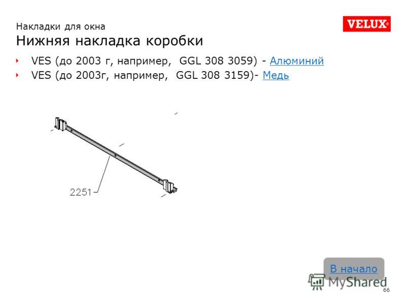 VES (до 2003 г, например, GGL 308 3059) - АлюминийАлюминий VES (до 2003г, например, GGL 308 3159)- МедьМедь 66 В начало Накладки для окна Нижняя накладка коробки