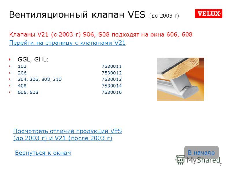 Вентиляционный клапан VES (до 2003 г) Клапаны V21 (с 2003 г) S06, S08 подходят на окна 606, 608 Перейти на страницу с клапанами V21 GGL, GHL: 1027530011 2067530012 304, 306, 308, 3107530013 4087530014 606, 6087530016 7 В начало Посмотреть отличие про