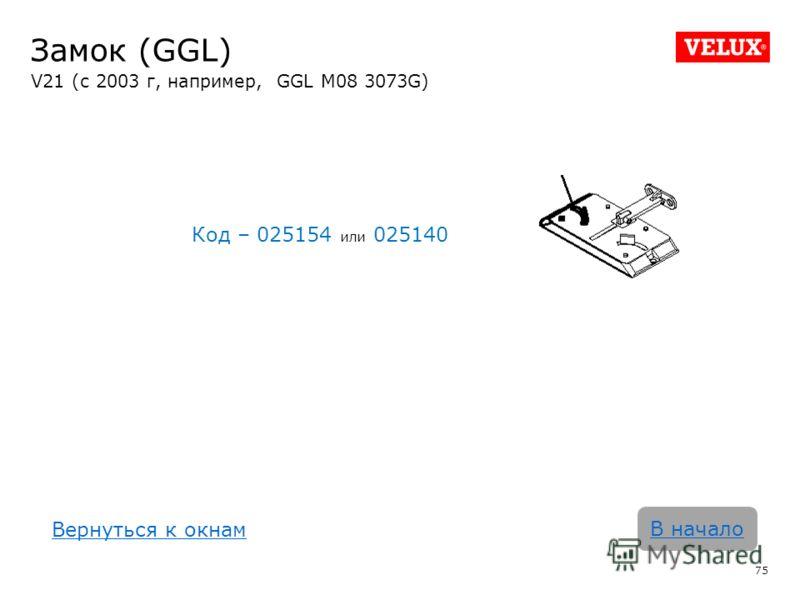 Замок (GGL) V21 (с 2003 г, например, GGL M08 3073G) Код – 025154 или 025140 75 В начало Вернуться к окнам