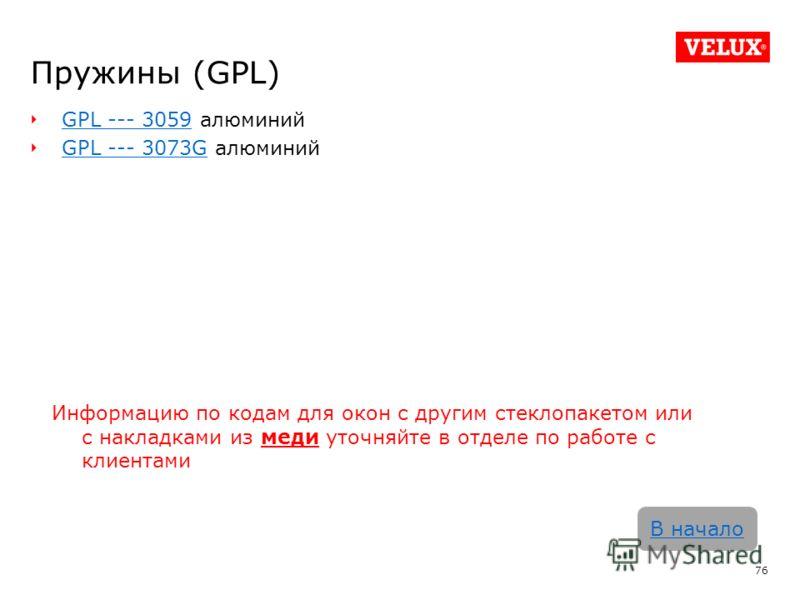 Пружины (GPL) GPL --- 3059GPL --- 3059 алюминий GPL --- 3073GGPL --- 3073G алюминий 76 В начало Информацию по кодам для окон с другим стеклопакетом или с накладками из меди уточняйте в отделе по работе с клиентами