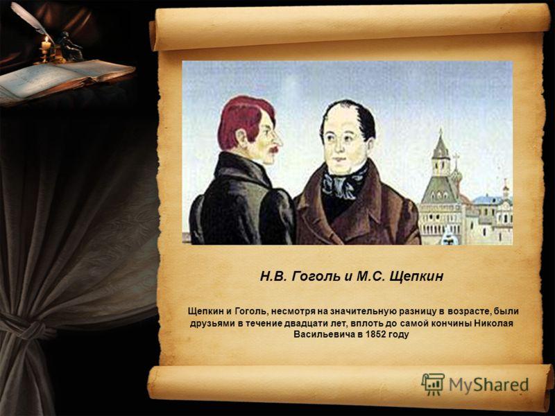 Н.В. Гоголь и М.С. Щепкин Щепкин и Гоголь, несмотря на значительную разницу в возрасте, были друзьями в течение двадцати лет, вплоть до самой кончины Николая Васильевича в 1852 году