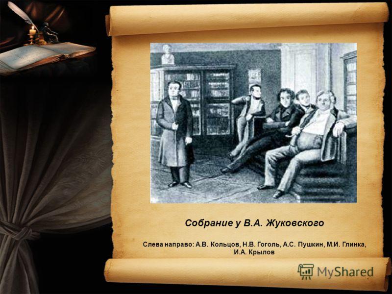 Собрание у В.А. Жуковского Слева направо: А.В. Кольцов, Н.В. Гоголь, А.С. Пушкин, М.И. Глинка, И.А. Крылов