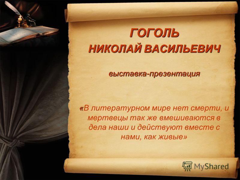 ГОГОЛЬ НИКОЛАЙ ВАСИЛЬЕВИЧ выставка-презентация « «В литературном мире нет смерти, и мертвецы так же вмешиваются в дела наши и действуют вместе с нами, как живые»
