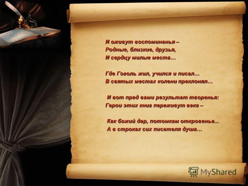 И оживут воспоминанья – Родные, близкие, друзья, И сердцу милые места… Где Гоголь жил, учился и писал… В святых местах колени преклонял… И вот пред вами результат творенья: И вот пред вами результат творенья: Герои этих книг переживут века – Как божи