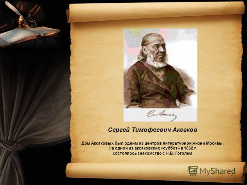 Сергей Тимофеевич Аксаков Дом Аксаковых был одним из центров литературной жизни Москвы. На одной из аксаковских «суббот» в 1832 г. состоялось знакомство с Н.В. Гоголем