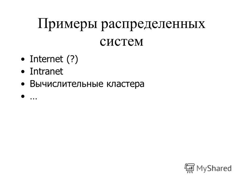 Примеры распределенных систем Internet (?) Intranet Вычислительные кластера …