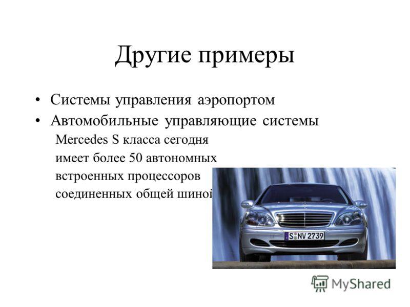 Другие примеры Системы управления аэропортом Автомобильные управляющие системы Mercedes S класса сегодня имеет более 50 автономных встроенных процессоров соединенных общей шиной