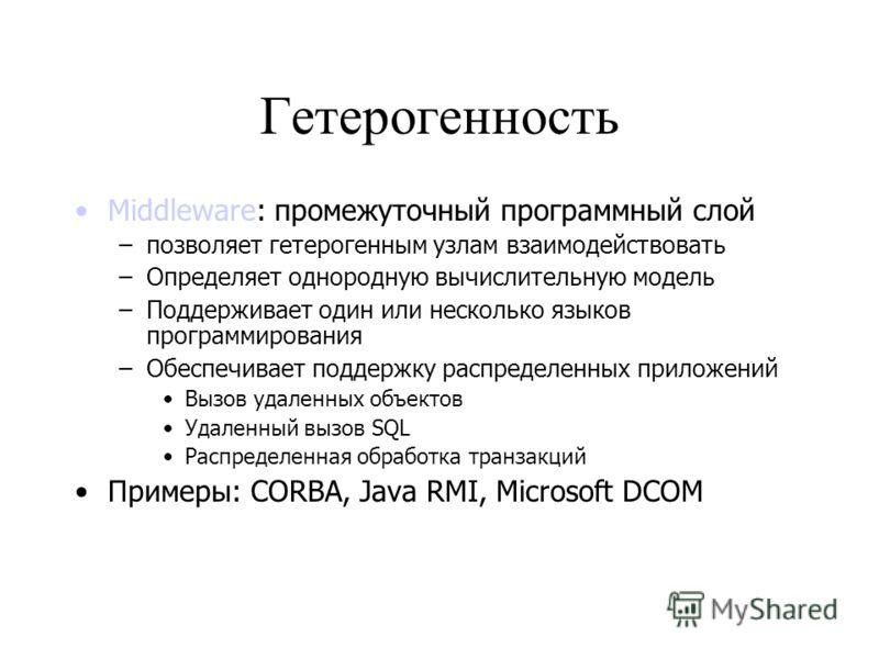 Гетерогенность Middleware: промежуточный программный слой –позволяет гетерогенным узлам взаимодействовать –Определяет однородную вычислительную модель –Поддерживает один или несколько языков программирования –Обеспечивает поддержку распределенных при