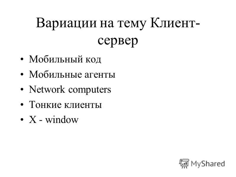 Вариации на тему Клиент- сервер Мобильный код Мобильные агенты Network computers Тонкие клиенты X - window