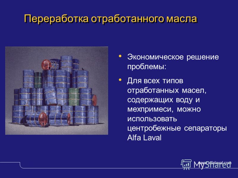 www.alfalaval.com © Alfa LavalSlide 3 Переработка отработанного масла Экономическое решение проблемы: Для всех типов отработанных масел, содержащих воду и мехпримеси, можно использовать центробежные сепараторы Alfa Laval