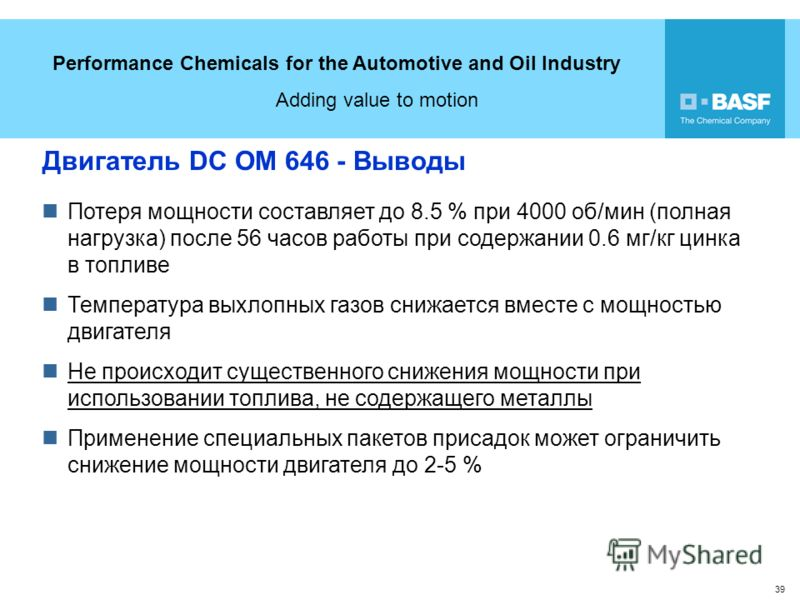 Performance Chemicals for the Automotive and Oil Industry Adding value to motion 39 Двигатель DC OM 646 - Выводы Потеря мощности составляет до 8.5 % при 4000 об/мин (полная нагрузка) после 56 часов работы при содержании 0.6 мг/кг цинка в топливе Темп