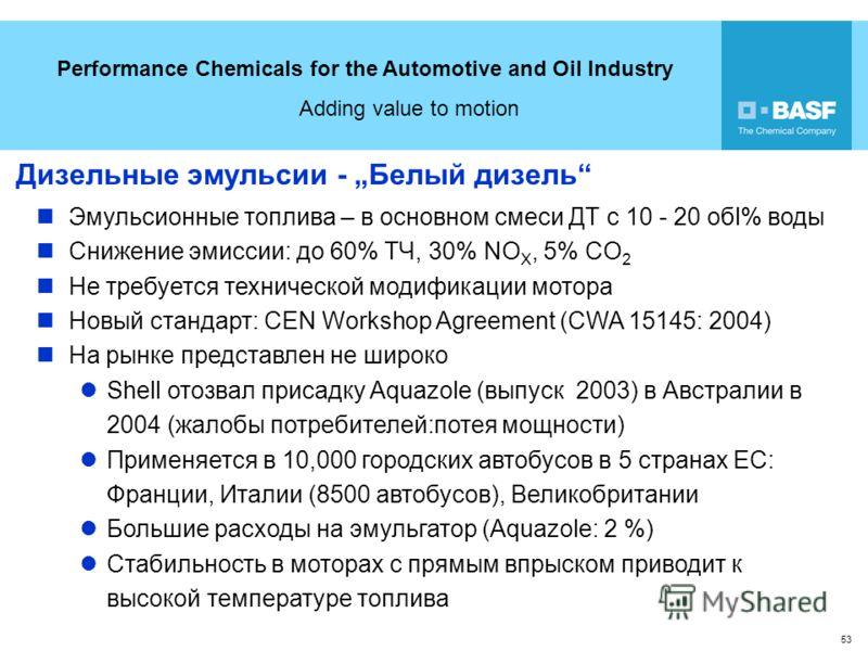 Performance Chemicals for the Automotive and Oil Industry Adding value to motion 53 Дизельные эмульсии - Белый дизель Эмульсионные топлива – в основном смеси ДТ с 10 - 20 обl% воды Снижение эмиссии: до 60% ТЧ, 30% NO X, 5% CO 2 Не требуется техническ