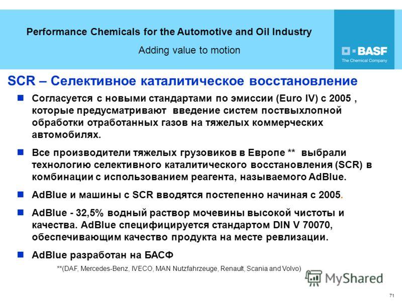 Performance Chemicals for the Automotive and Oil Industry Adding value to motion 71 SCR – Селективное каталитическое восстановление Согласуется с новыми стандартами по эмиссии (Euro IV) с 2005, которые предусматривают введение систем поствыхлопной об