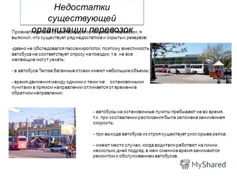 Проанализировав существующую организацию перевозок, я выяснил, что существует ряд недостатков и скрытых резервов: -давно не обследовался пассажиропоток, поэтому вместимость автобуса не соответствует спросу на поездки, т.е. не все желающие могут уехат