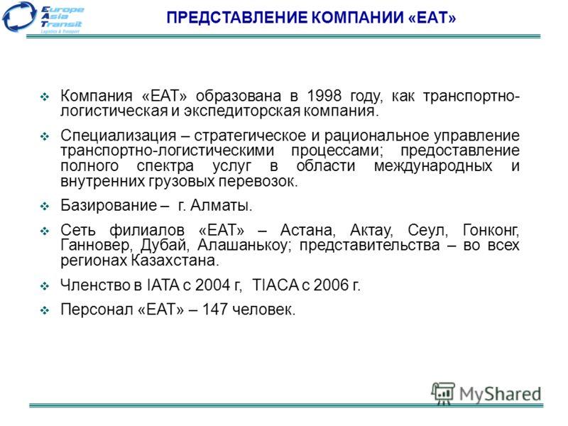 ПРЕДСТАВЛЕНИЕ КОМПАНИИ «ЕАТ» Компания «ЕАТ» образована в 1998 году, как транспортно- логистическая и экспедиторская компания. Специализация – стратегическое и рациональное управление транспортно-логистическими процессами; предоставление полного спект