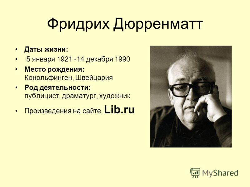 Фридрих Дюрренматт Даты жизни: 5 января 1921 -14 декабря 1990 Место рождения: Конольфинген, Швейцария Род деятельности: публицист, драматург, художник Произведения на сайте Lib.ru