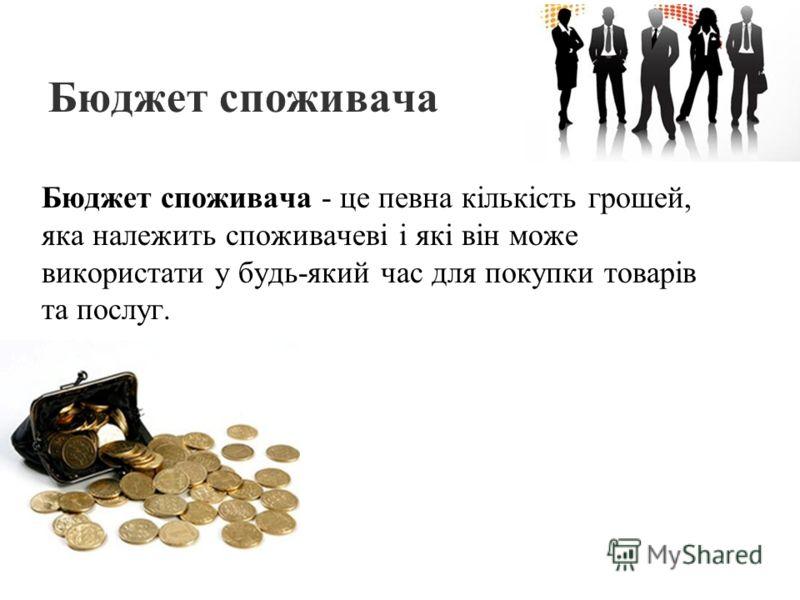 Бюджет споживача Бюджет споживача - це певна кількість грошей, яка належить споживачеві і які він може використати у будь-який час для покупки товарів та послуг.
