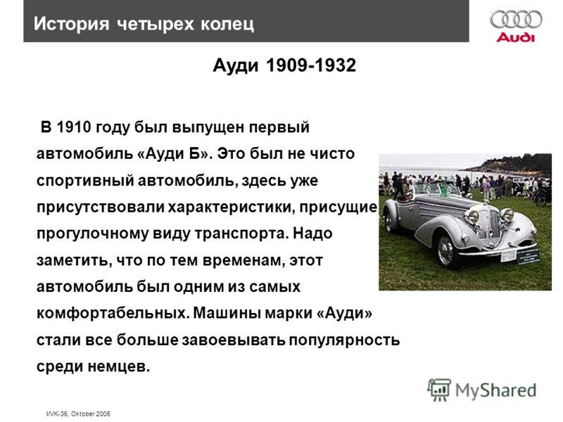 I/VK-35, Oktober 2005 В 1910 году был выпущен первый автомобиль «Ауди Б». Это был не чисто спортивный автомобиль, здесь уже присутствовали характеристики, присущие прогулочному виду транспорта. Надо заметить, что по тем временам, этот автомобиль был