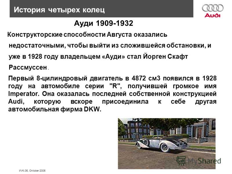 I/VK-35, Oktober 2005 Конструкторские способности Августа оказались недостаточными, чтобы выйти из сложившейся обстановки, и уже в 1928 году владельцем «Ауди» стал Йорген Скафт Рассмуссен. История четырех колец Ауди 1909-1932 Первый 8-цилиндровый дви
