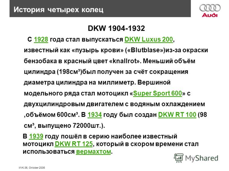 I/VK-35, Oktober 2005 С 1928 года стал выпускаться DKW Luxus 200, известный как «пузырь крови» («Blutblase»)из-за окраски бензобака в красный цвет «knallrot». Меньший объём цилиндра (198см³)был получен за счёт сокращения диаметра цилиндра на миллимет