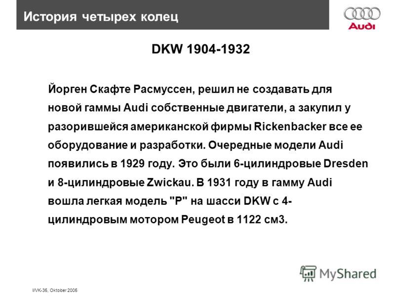 I/VK-35, Oktober 2005 Йорген Скафте Расмуссен, решил не создавать для новой гаммы Audi собственные двигатели, а закупил у разорившейся американской фирмы Rickenbacker все ее оборудование и разработки. Очередные модели Audi появились в 1929 году. Это