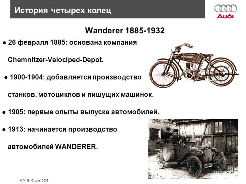 I/VK-35, Oktober 2005 История четырех колец Wanderer 1885-1932 26 февраля 1885: основана компания Chemnitzer-Velociped-Depot. 1900-1904: добавляется производство станков, мотоциклов и пишущих машинок. 1905: первые опыты выпуска автомобилей. 1913: нач