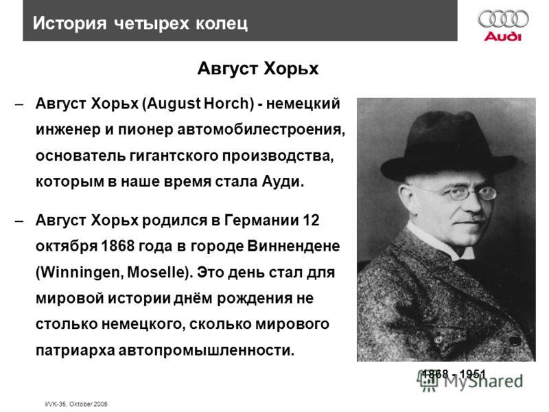 I/VK-35, Oktober 2005 Август Хорьх –Август Хорьх (August Horch) - немецкий инженер и пионер автомобилестроения, основатель гигантского производства, которым в наше время стала Ауди. –Август Хорьх родился в Германии 12 октября 1868 года в городе Винне