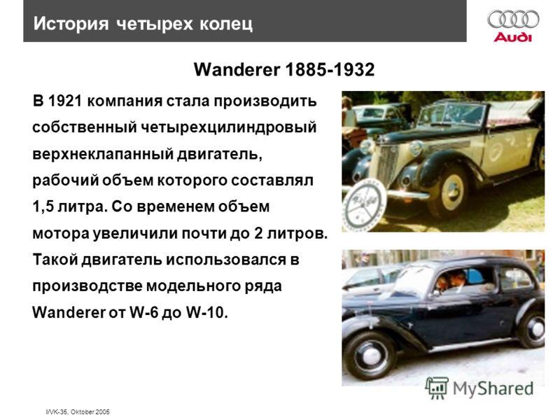I/VK-35, Oktober 2005 В 1921 компания стала производить собственный четырехцилиндровый верхнеклапанный двигатель, рабочий объем которого составлял 1,5 литра. Со временем объем мотора увеличили почти до 2 литров. Такой двигатель использовался в произв