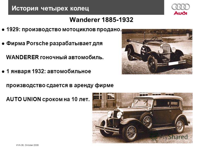 I/VK-35, Oktober 2005 История четырех колец Wanderer 1885-1932 1929: производство мотоциклов продано. Фирма Porsche разрабатывает для WANDERER гоночный автомобиль. 1 января 1932: автомобильное производство сдается в аренду фирме AUTO UNION сроком на