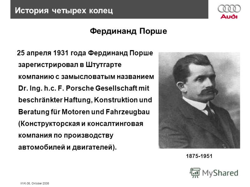 I/VK-35, Oktober 2005 Фердинанд Порше 25 апреля 1931 года Фердинанд Порше зарегистрировал в Штутгарте компанию с замысловатым названием Dr. Ing. h.c. F. Porsche Gesellschaft mit beschränkter Haftung, Konstruktion und Beratung für Motoren und Fahrzeug