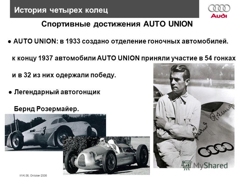 I/VK-35, Oktober 2005 История четырех колец AUTO UNION: в 1933 создано отделение гоночных автомобилей. к концу 1937 автомобили AUTO UNION приняли участие в 54 гонках и в 32 из них одержали победу. Легендарный автогонщик Бернд Розермайер. Спортивные д