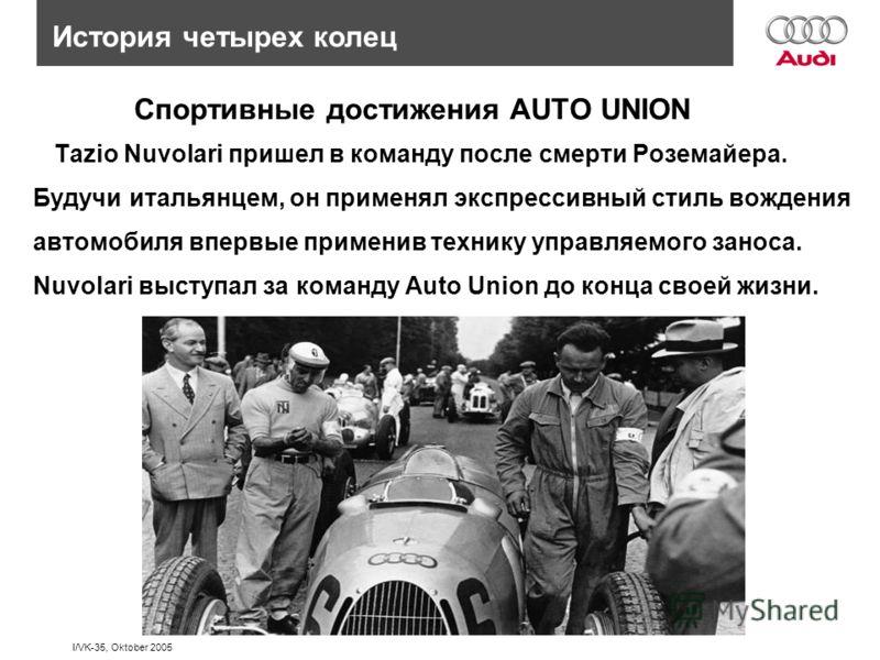 I/VK-35, Oktober 2005 История четырех колец Спортивные достижения AUTO UNION Tazio Nuvolari пришел в команду после смерти Роземайера. Будучи итальянцем, он применял экспрессивный стиль вождения автомобиля впервые применив технику управляемого заноса.