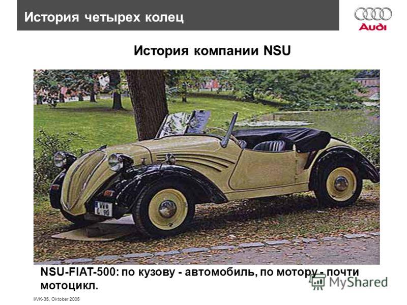 I/VK-35, Oktober 2005 История четырех колец История компании NSU NSU-FIAT-500: по кузову - автомобиль, по мотору - почти мотоцикл.