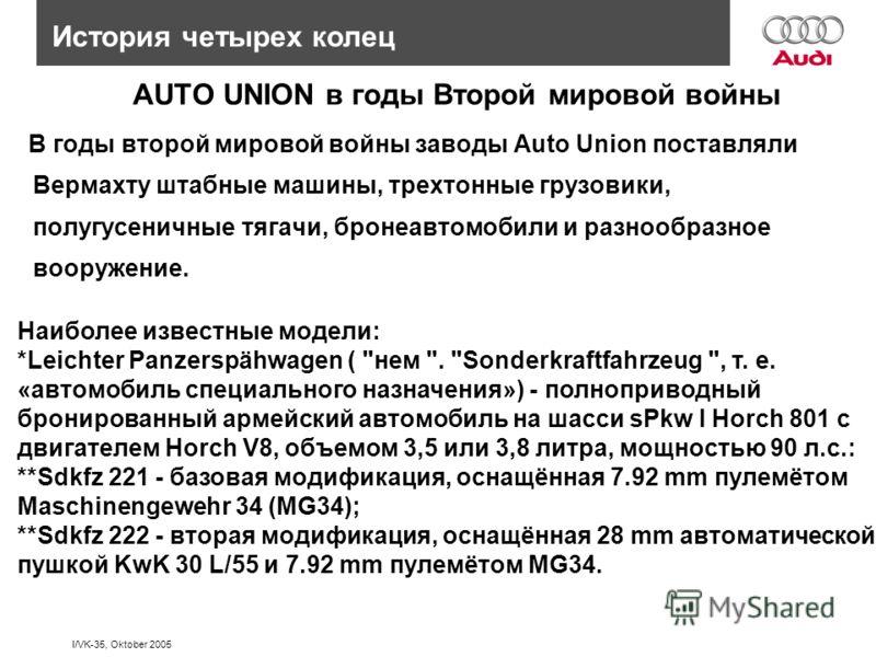 I/VK-35, Oktober 2005 AUTO UNION в годы Второй мировой войны В годы второй мировой войны заводы Auto Union поставляли Вермахту штабные машины, трехтонные грузовики, полугусеничные тягачи, бронеавтомобили и разнообразное вооружение. История четырех ко