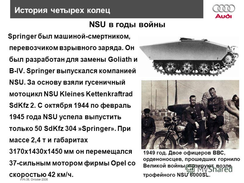 I/VK-35, Oktober 2005 NSU в годы войны Springer был машиной-смертником, перевозчиком взрывного заряда. Он был разработан для замены Goliath и B-IV. Springer выпускался компанией NSU. За основу взяли гусеничный мотоцикл NSU Kleines Kettenkraftrad SdKf