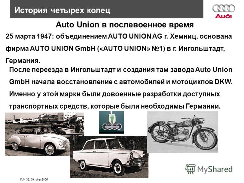 I/VK-35, Oktober 2005 История четырех колец 25 марта 1947: объединением AUTO UNION AG г. Хемниц, основана фирма AUTO UNION GmbH («AUTO UNION» 1) в г. Ингольштадт, Германия. После переезда в Ингольштадт и создания там завода Auto Union GmbH начала вос
